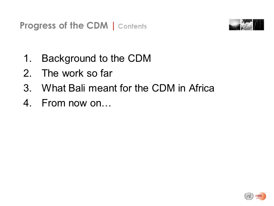 Progress of the CDM | Contents 1.Background to the CDM 2.The work so far 3.What Bali meant for the CDM in Africa 4.From now on…