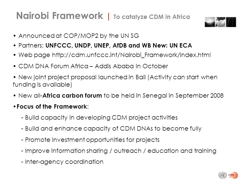 Announced at COP/MOP2 by the UN SG Partners: UNFCCC, UNDP, UNEP, AfDB and WB New: UN ECA Web page   CDM DNA Forum Africa – Addis Ababa in October New joint project proposal launched in Bali (Activity can start when funding is available) New all- Africa carbon forum to be held in Senegal in September 2008 Focus of the Framework : - Build capacity in developing CDM project activities - Build and enhance capacity of CDM DNAs to become fully - Promote investment opportunities for projects - Improve information sharing / outreach / education and training - Inter-agency coordination Nairobi Framework | To catalyze CDM in Africa