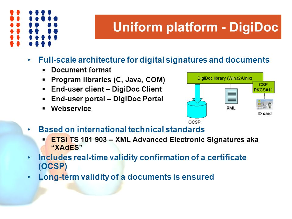 Uniform platform - DigiDoc Full-scale architecture for digital signatures and documents Document format Program libraries (C, Java, COM) End-user client – DigiDoc Client End-user portal – DigiDoc Portal Webservice Based on international technical standards ETSI TS 101 903 – XML Advanced Electronic Signatures aka XAdES Includes real-time validity confirmation of a certificate (OCSP) Long-term validity of a documents is ensured
