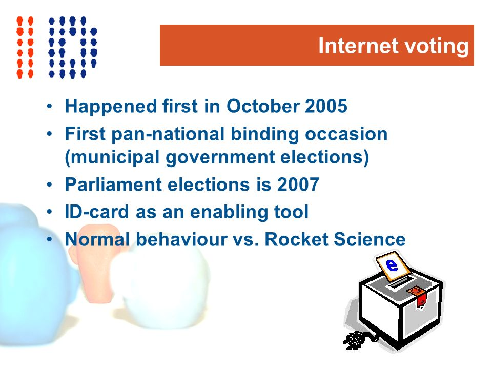 Internet voting Happened first in October 2005 First pan-national binding occasion (municipal government elections) Parliament elections is 2007 ID-card as an enabling tool Normal behaviour vs.