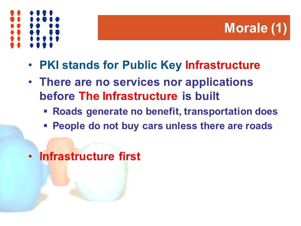 Morale (1) PKI stands for Public Key Infrastructure There are no services nor applications before The Infrastructure is built Roads generate no benefit, transportation does People do not buy cars unless there are roads Infrastructure first