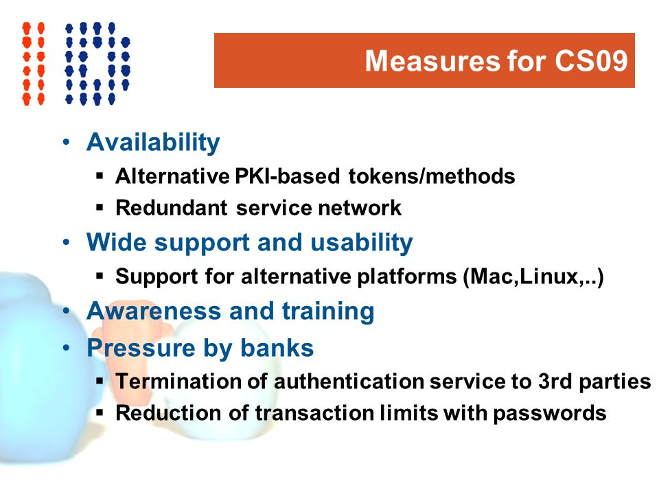 Measures for CS09 Availability Alternative PKI-based tokens/methods Redundant service network Wide support and usability Support for alternative platforms (Mac,Linux,..) Awareness and training Pressure by banks Termination of authentication service to 3rd parties Reduction of transaction limits with passwords