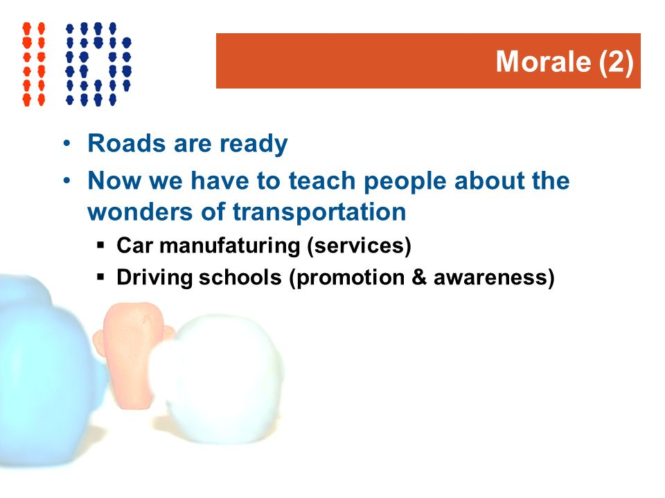 Morale (2) Roads are ready Now we have to teach people about the wonders of transportation Car manufaturing (services) Driving schools (promotion & awareness)