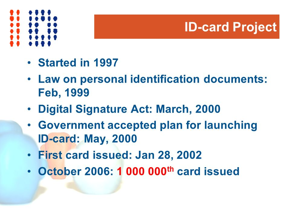ID-card Project Started in 1997 Law on personal identification documents: Feb, 1999 Digital Signature Act: March, 2000 Government accepted plan for launching ID-card: May, 2000 First card issued: Jan 28, 2002 October 2006: 1 000 000 th card issued