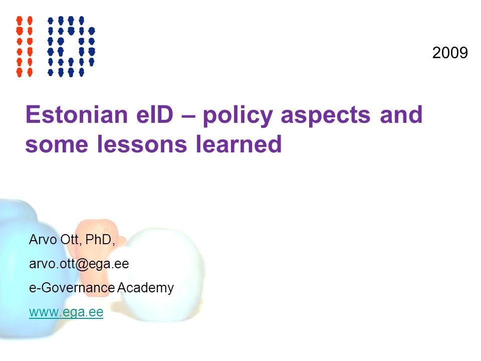 Estonian eID – policy aspects and some lessons learned Arvo Ott, PhD, arvo.ott@ega.ee e-Governance Academy www.ega.ee 2009