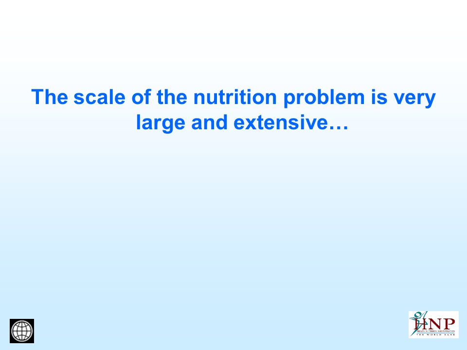 The scale of the nutrition problem is very large and extensive…