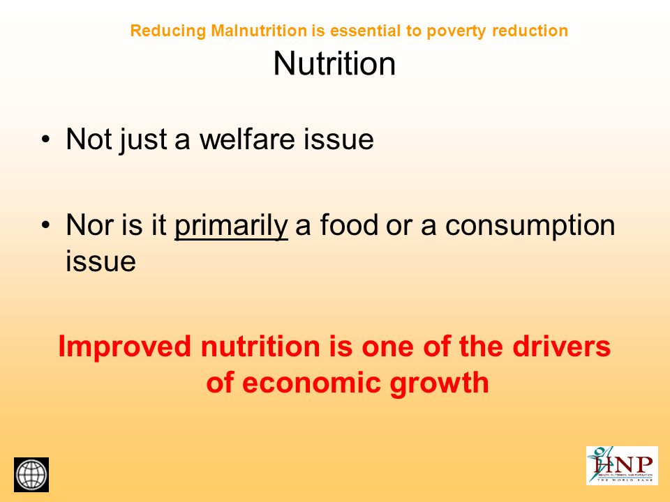 The vicious cycle of poverty and malnutrition Indirect loss in productivity from poor cognitive development and schooling Direct loss in productivity from poor physical status Loss in resources from increased health care costs of ill health Income poverty Low food intakeFrequent infections Hard physical labor Large families Frequent pregnancies Malnutrition Source: Modified from World Bank (2002a); Bhagwati et al.