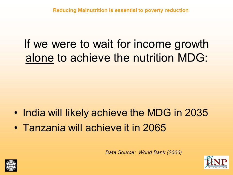 If we were to wait for income growth alone to achieve the nutrition MDG: India will likely achieve the MDG in 2035 Tanzania will achieve it in 2065 Data Source: World Bank (2006) Reducing Malnutrition is essential to poverty reduction