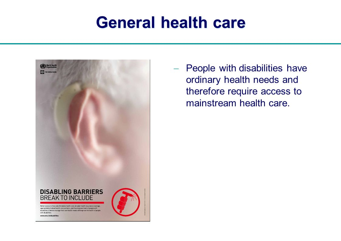   General health care People with disabilities have ordinary health needs and therefore require access to mainstream health care.