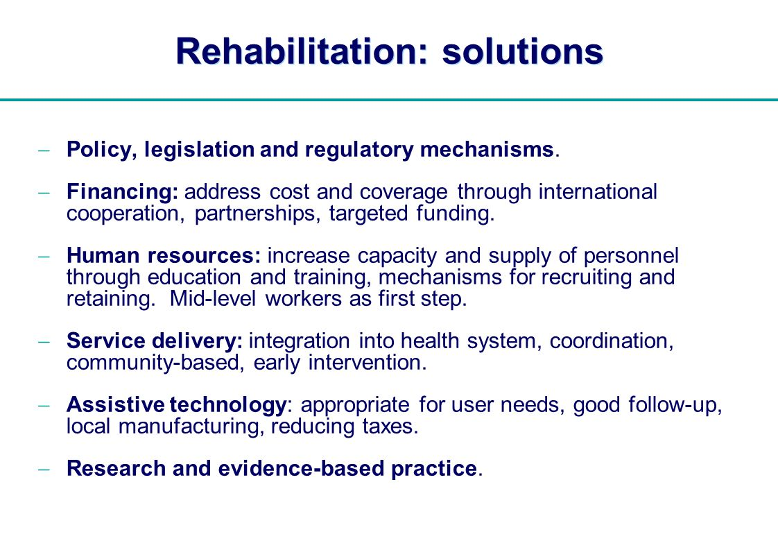   Rehabilitation: solutions Policy, legislation and regulatory mechanisms. Financing: address cost and coverage through international cooperation, par