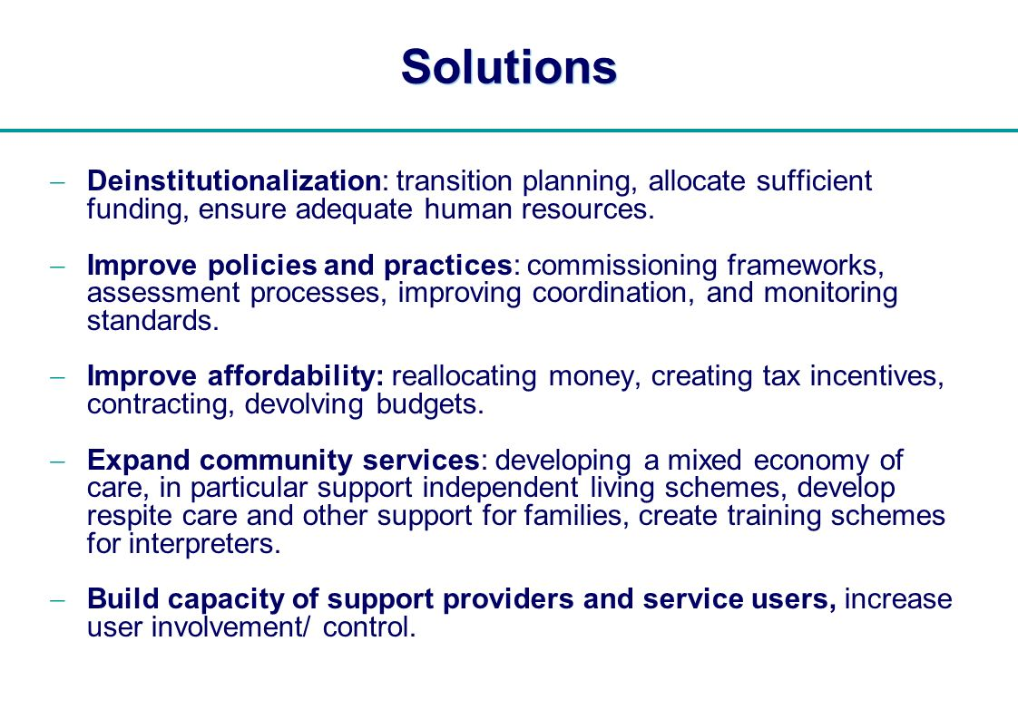   Solutions Deinstitutionalization: transition planning, allocate sufficient funding, ensure adequate human resources. Improve policies and practices: