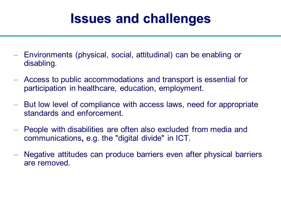   Issues and challenges Environments (physical, social, attitudinal) can be enabling or disabling. Access to public accommodations and transport is es
