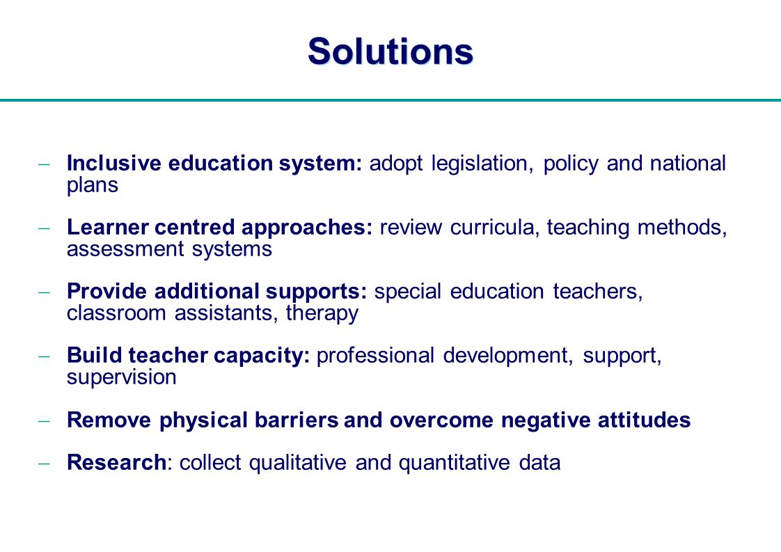   Solutions Inclusive education system: adopt legislation, policy and national plans Learner centred approaches: review curricula, teaching methods, a