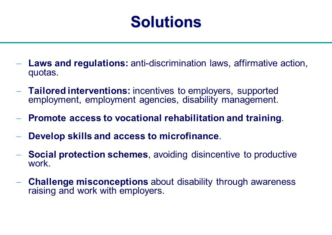   Solutions Laws and regulations: anti-discrimination laws, affirmative action, quotas. Tailored interventions: incentives to employers, supported emp