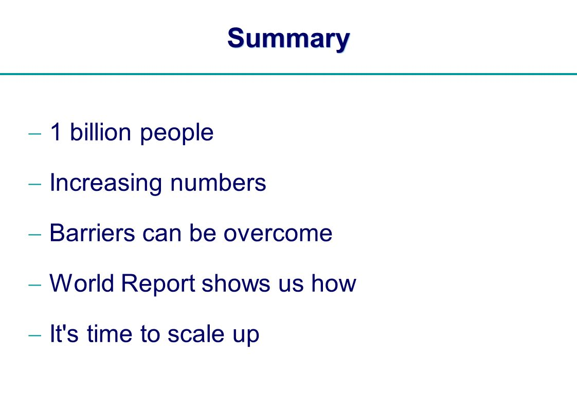  Summary 1 billion people Increasing numbers Barriers can be overcome World Report shows us how It's time to scale up