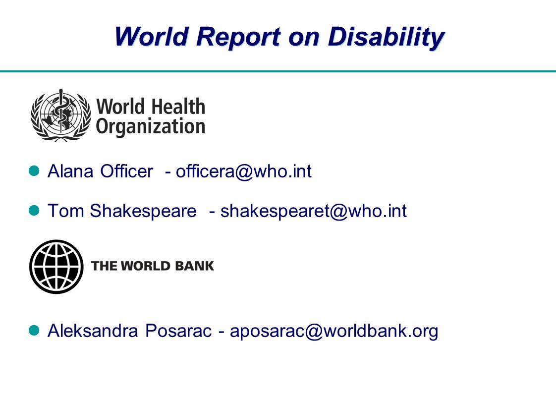  World Report on Disability Alana Officer - officera@who.int Tom Shakespeare - shakespearet@who.int Aleksandra Posarac - aposarac@worldbank.org