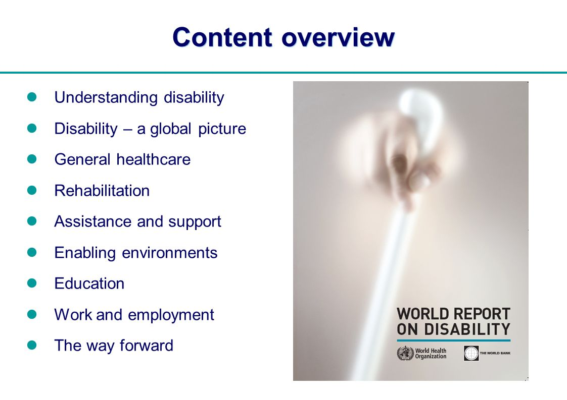   Content overview Understanding disability Disability – a global picture General healthcare Rehabilitation Assistance and support Enabling environmen