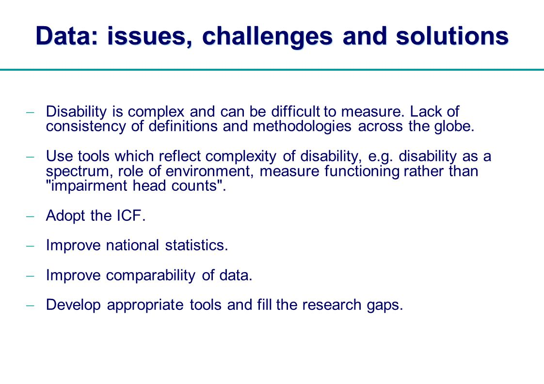   Data: issues, challenges and solutions Disability is complex and can be difficult to measure. Lack of consistency of definitions and methodologies a