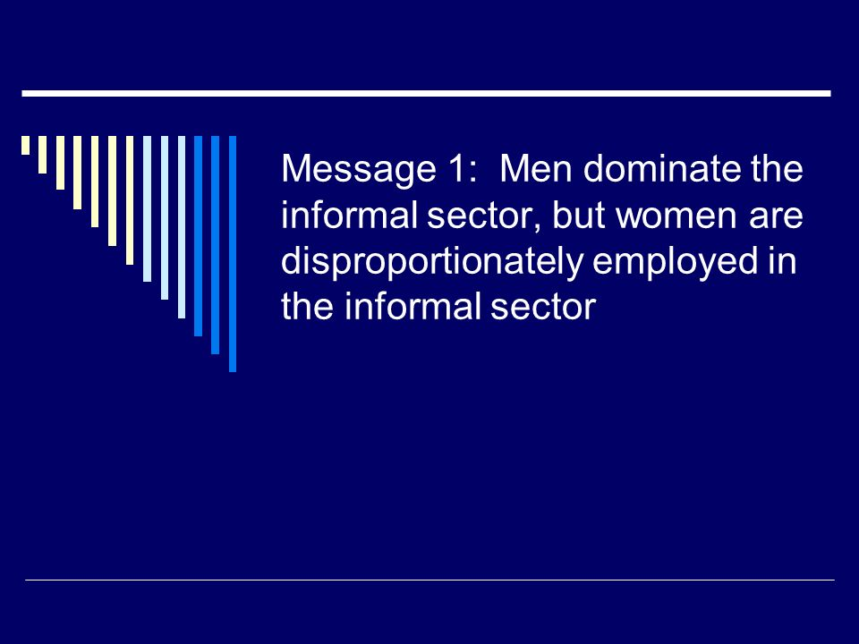 Message 1: Men dominate the informal sector, but women are disproportionately employed in the informal sector