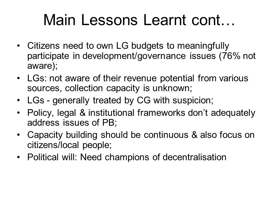 Main Lessons Learnt cont… Citizens need to own LG budgets to meaningfully participate in development/governance issues (76% not aware); LGs: not aware