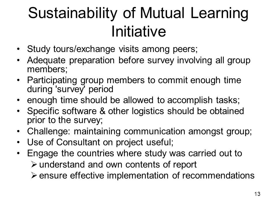 13 Sustainability of Mutual Learning Initiative Study tours/exchange visits among peers; Adequate preparation before survey involving all group member
