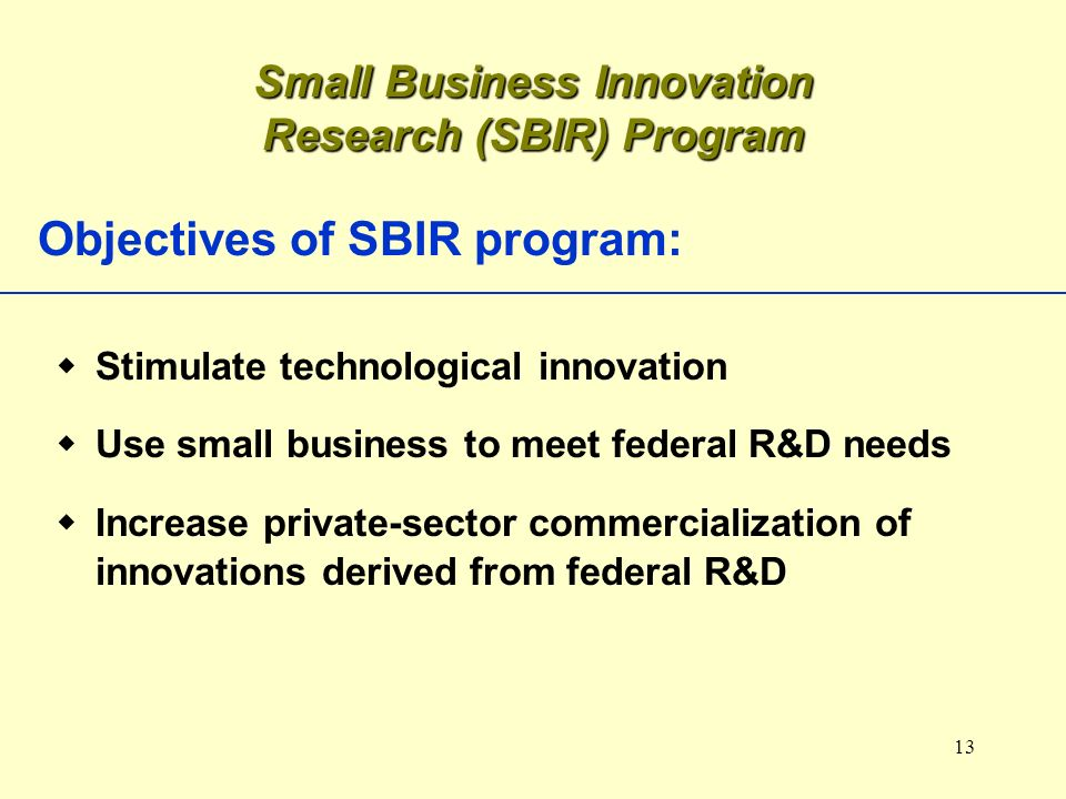 13 Objectives of SBIR program: Stimulate technological innovation Use small business to meet federal R&D needs Increase private-sector commercializati