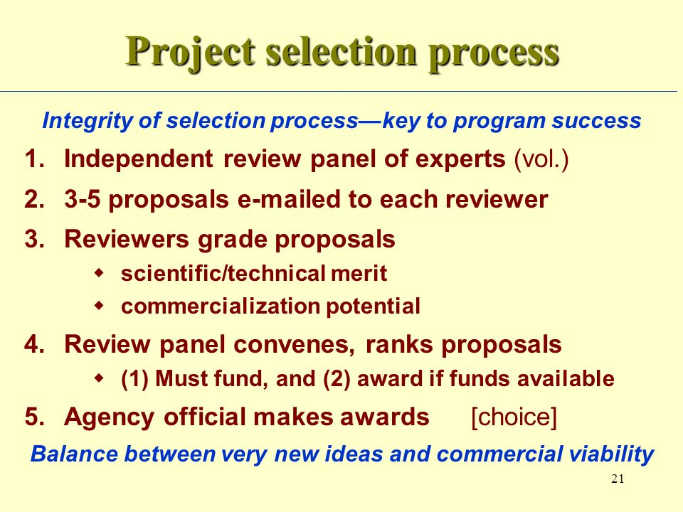 21 Project selection process Integrity of selection processkey to program success 1.Independent review panel of experts (vol.) 2.3-5 proposals e-maile