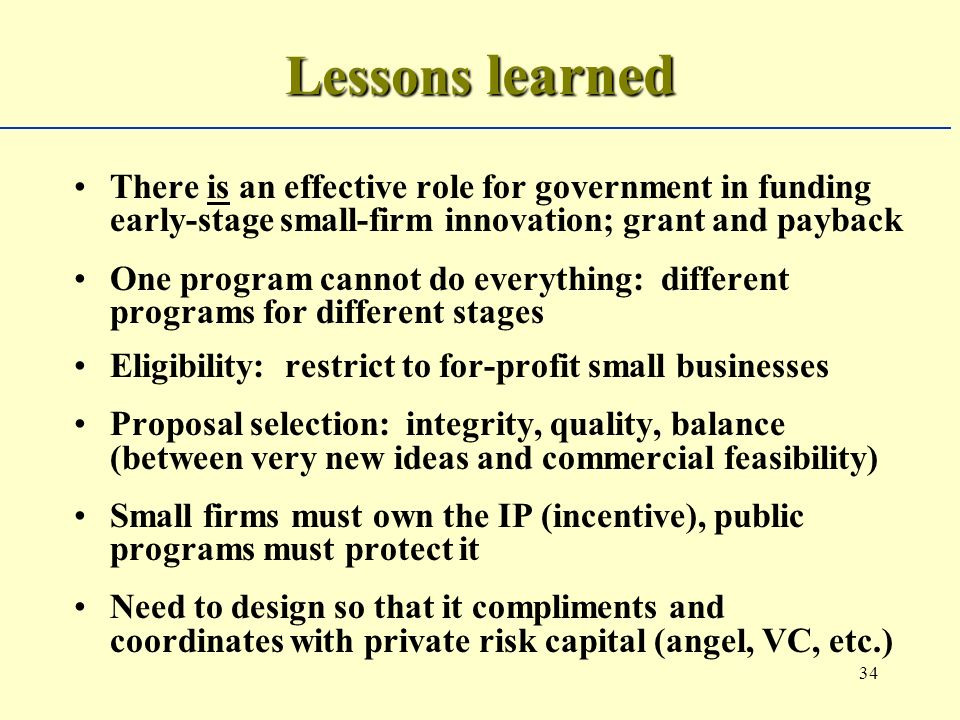 34 Lessons learned There is an effective role for government in funding early-stage small-firm innovation; grant and payback One program cannot do everything: different programs for different stages Eligibility: restrict to for-profit small businesses Proposal selection: integrity, quality, balance (between very new ideas and commercial feasibility) Small firms must own the IP (incentive), public programs must protect it Need to design so that it compliments and coordinates with private risk capital (angel, VC, etc.)