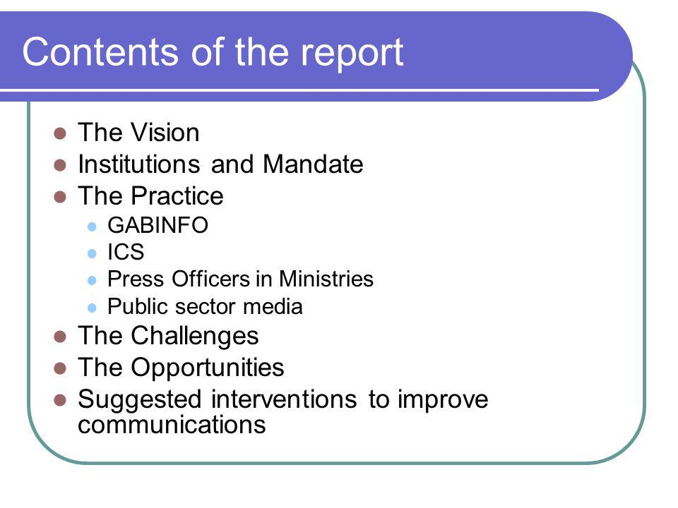 Contents of the report The Vision Institutions and Mandate The Practice GABINFO ICS Press Officers in Ministries Public sector media The Challenges The Opportunities Suggested interventions to improve communications