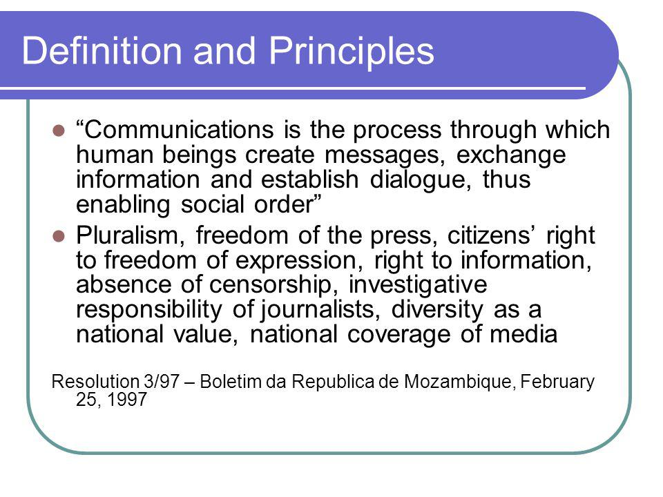 Definition and Principles Communications is the process through which human beings create messages, exchange information and establish dialogue, thus enabling social order Pluralism, freedom of the press, citizens right to freedom of expression, right to information, absence of censorship, investigative responsibility of journalists, diversity as a national value, national coverage of media Resolution 3/97 – Boletim da Republica de Mozambique, February 25, 1997