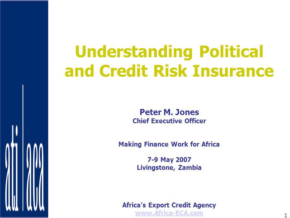 Africas Export Credit Agency www.Africa-ECA.com 1 Understanding Political and Credit Risk Insurance Peter M. Jones Chief Executive Officer Making Fina