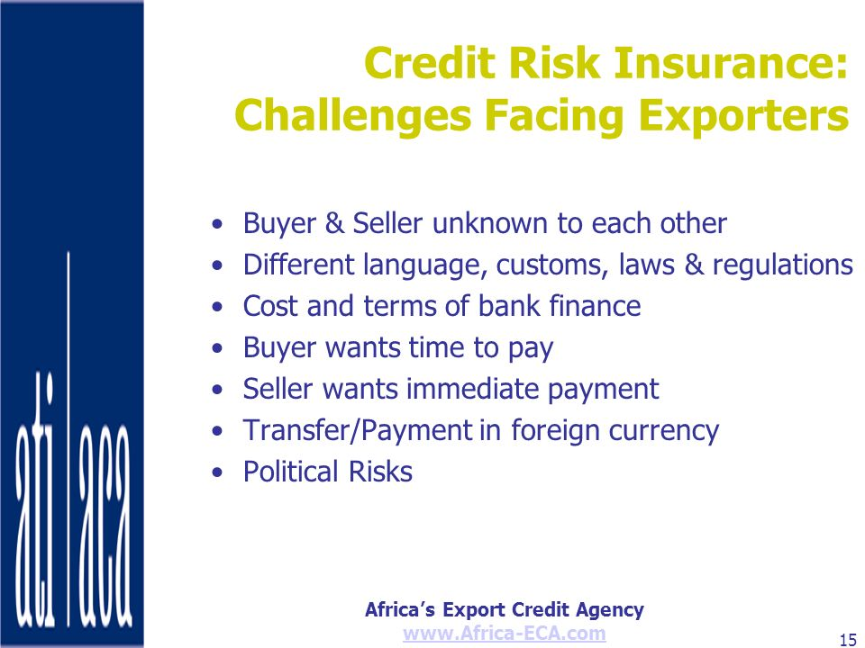 Africas Export Credit Agency www.Africa-ECA.com 15 Credit Risk Insurance: Challenges Facing Exporters Buyer & Seller unknown to each other Different l