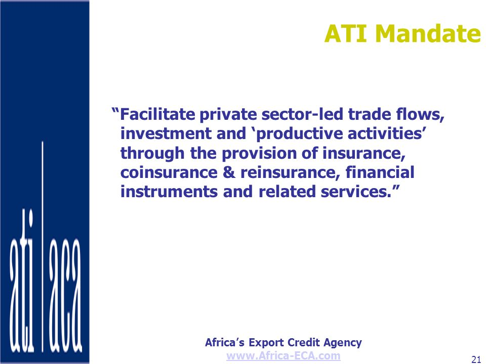 Africas Export Credit Agency www.Africa-ECA.com 21 ATI Mandate Facilitate private sector-led trade flows, investment and productive activities through