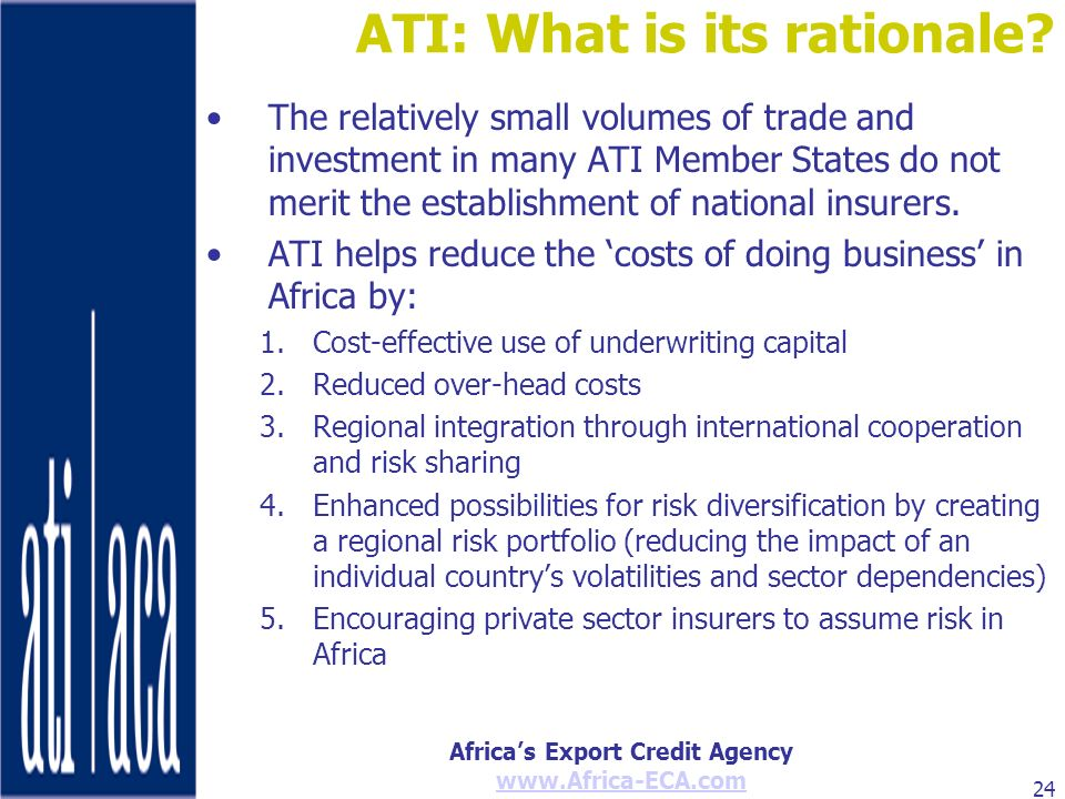 Africas Export Credit Agency www.Africa-ECA.com 24 ATI: What is its rationale? The relatively small volumes of trade and investment in many ATI Member