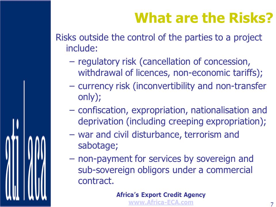 Africas Export Credit Agency www.Africa-ECA.com 7 What are the Risks? Risks outside the control of the parties to a project include: –regulatory risk