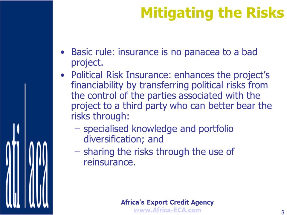 Africas Export Credit Agency www.Africa-ECA.com 8 Mitigating the Risks Basic rule: insurance is no panacea to a bad project. Political Risk Insurance: