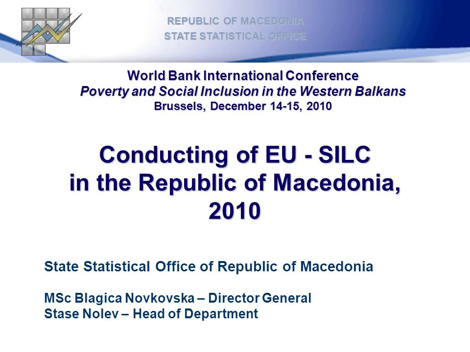 Conducting of EU - SILC in the Republic of Macedonia, 2010 REPUBLIC OF MACEDONIA STATE STATISTICAL OFFICE State Statistical Office of Republic of Macedonia MSc Blagica Novkovska – Director General Stase Nolev – Head of Department World Bank International Conference Poverty and Social Inclusion in the Western Balkans Brussels, December 14-15, 2010