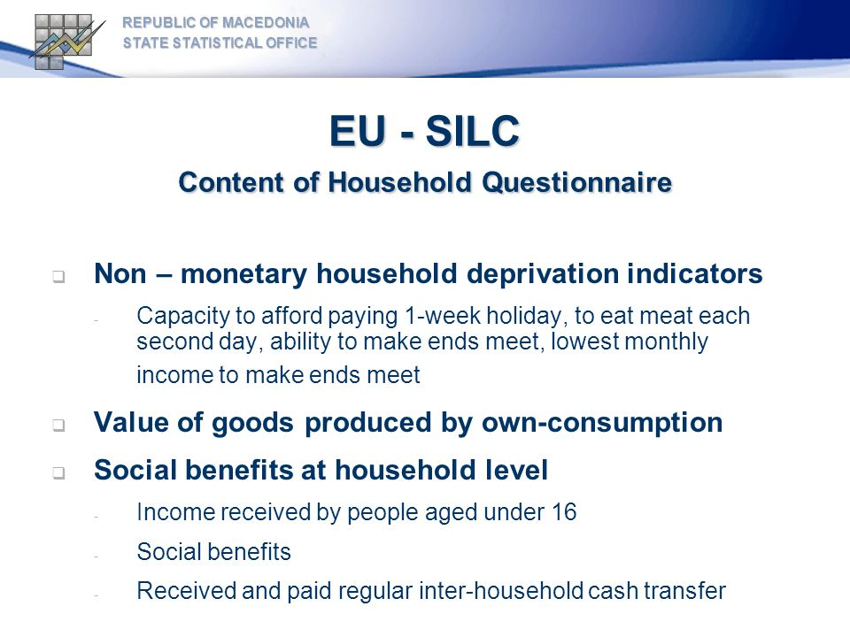 EU - SILC Content of Household Questionnaire REPUBLIC OF MACEDONIA STATE STATISTICAL OFFICE Non – monetary household deprivation indicators - Capacity to afford paying 1-week holiday, to eat meat each second day, ability to make ends meet, lowest monthly income to make ends meet Value of goods produced by own-consumption Social benefits at household level - Income received by people aged under 16 - Social benefits - Received and paid regular inter-household cash transfer