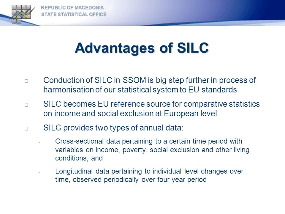 Advantages of SILC Conduction of SILC in SSOM is big step further in process of harmonisation of our statistical system to EU standards SILC becomes EU reference source for comparative statistics on income and social exclusion at European level SILC provides two types of annual data: - Cross-sectional data pertaining to a certain time period with variables on income, poverty, social exclusion and other living conditions, and - Longitudinal data pertaining to individual level changes over time, observed periodically over four year period REPUBLIC OF MACEDONIA STATE STATISTICAL OFFICE
