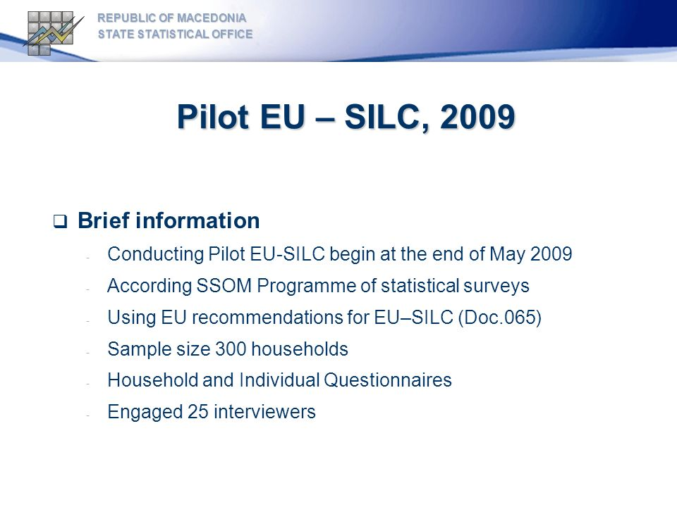 Pilot EU – SILC, 2009 REPUBLIC OF MACEDONIA STATE STATISTICAL OFFICE Aims: - To test the national EU-SILC questionnaire - To estimate average interview duration - To test the level of non-response - To build elementary organizational structure for the survey - Setting up the organizational structure on NUTS 3 level