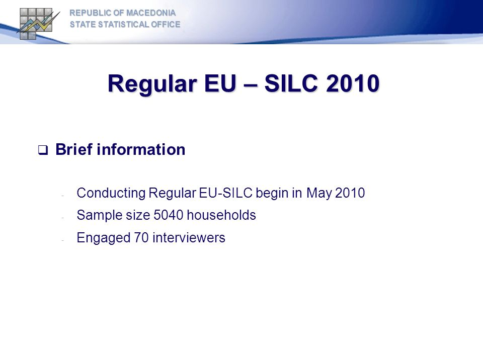 Regular EU – SILC 2010 REPUBLIC OF MACEDONIA STATE STATISTICAL OFFICE Sample Design: - Sample size: 5040 households - Sampling frame: Census 2002 - Two-stage stratified random sample - Geographical coverage : whole country, sample was distributed in 8 regions (NUTS level 3) - 720 enumeration districts, 7 households in each of them - Average response rate in Republic of Macedonia for EU-SILC reached about 80%