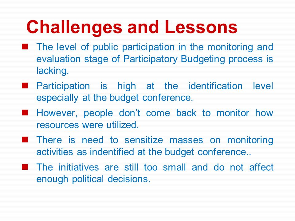 Challenges and Lessons The level of public participation in the monitoring and evaluation stage of Participatory Budgeting process is lacking. Partici