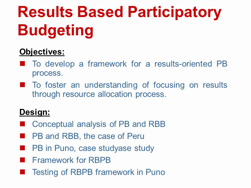 Results Based Participatory Budgeting Objectives: To develop a framework for a results-oriented PB process. To foster an understanding of focusing on