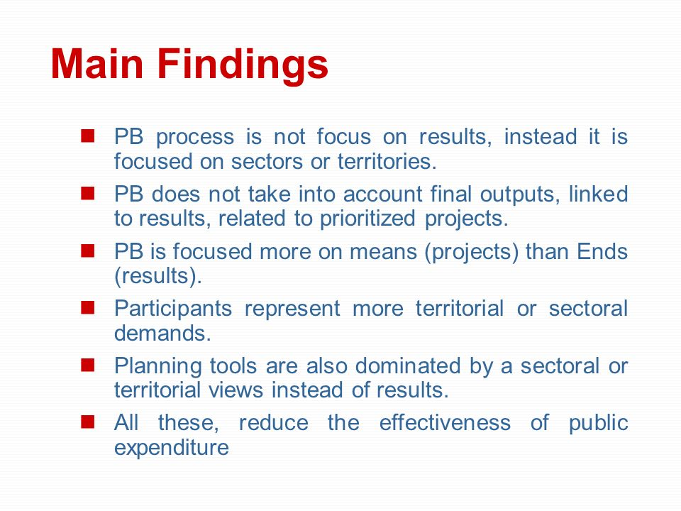 Main Findings PB process is not focus on results, instead it is focused on sectors or territories. PB does not take into account final outputs, linked