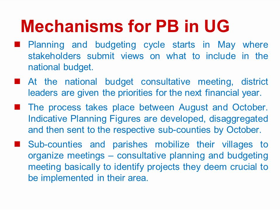 Mechanisms for PB in UG Planning and budgeting cycle starts in May where stakeholders submit views on what to include in the national budget. At the n