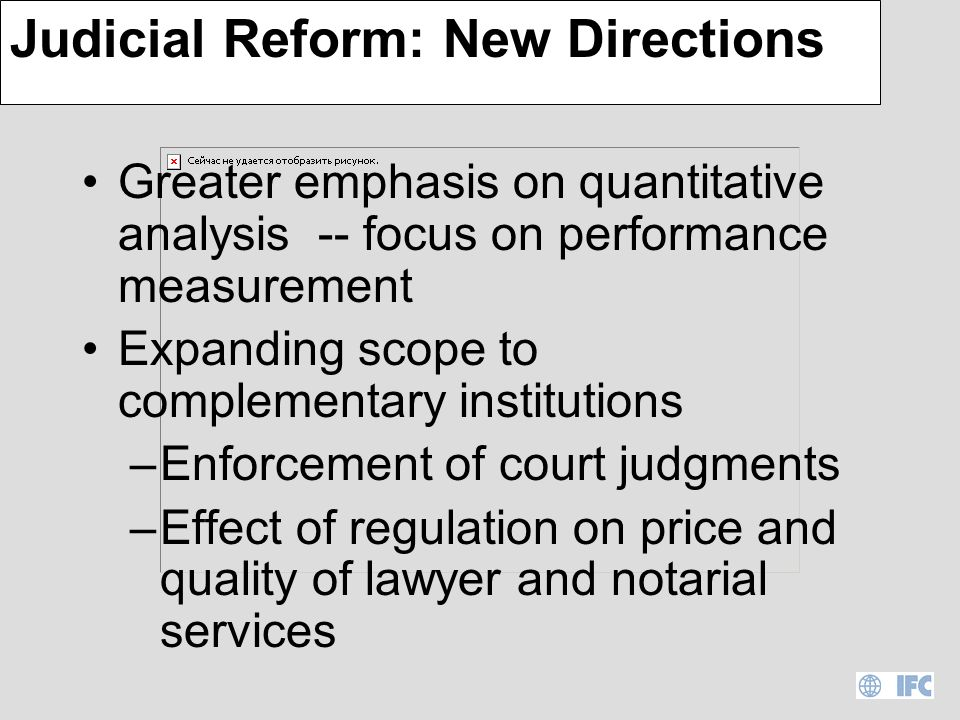 Judicial Reform: Lessons Can be highly political –Commercial courts –Opposition from lawyers, judges, clerks, litigants (debtors, tenants) Evidence based dialogue essential –Develop reform –Tame opponents Altering incentives key