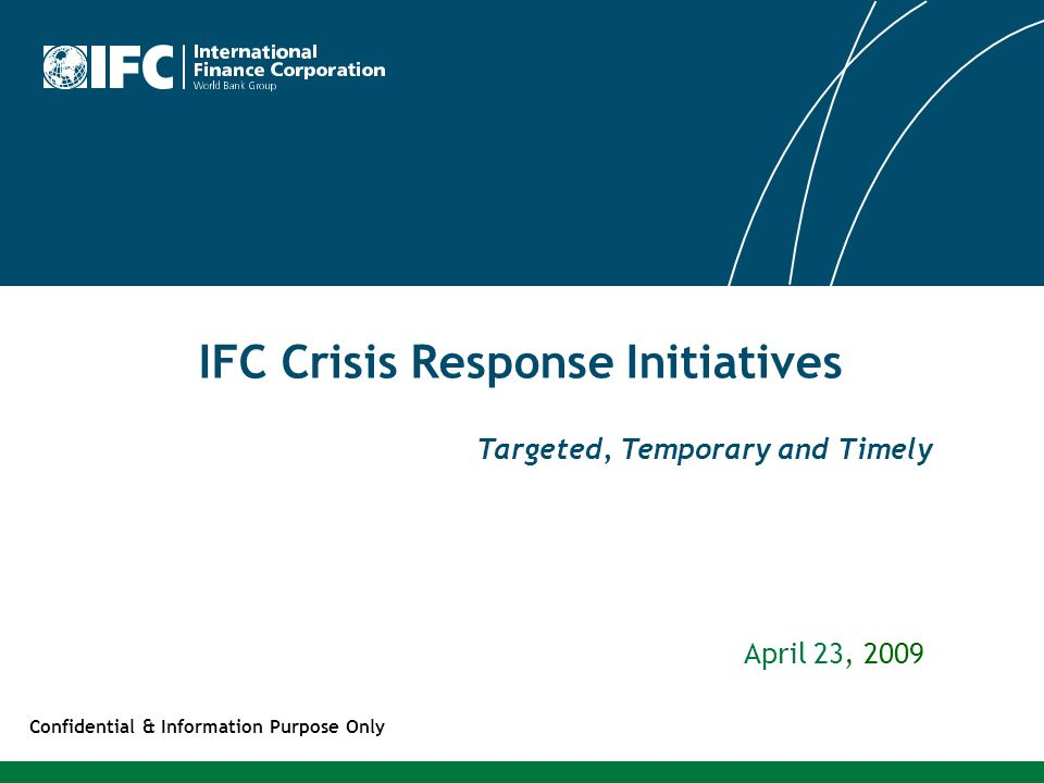 IFC Crisis Response Initiatives April 23, 2009 Confidential & Information Purpose Only Targeted, Temporary and Timely