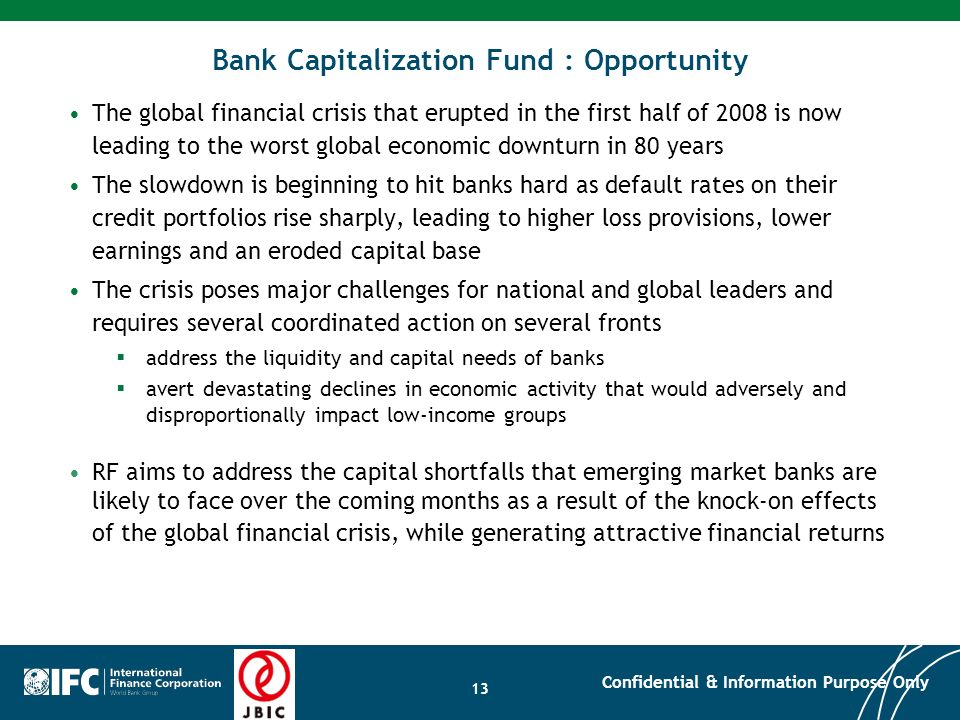 13 Bank Capitalization Fund : Opportunity The global financial crisis that erupted in the first half of 2008 is now leading to the worst global econom