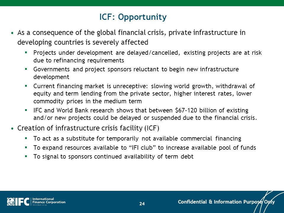24 ICF: Opportunity As a consequence of the global financial crisis, private infrastructure in developing countries is severely affected Projects unde