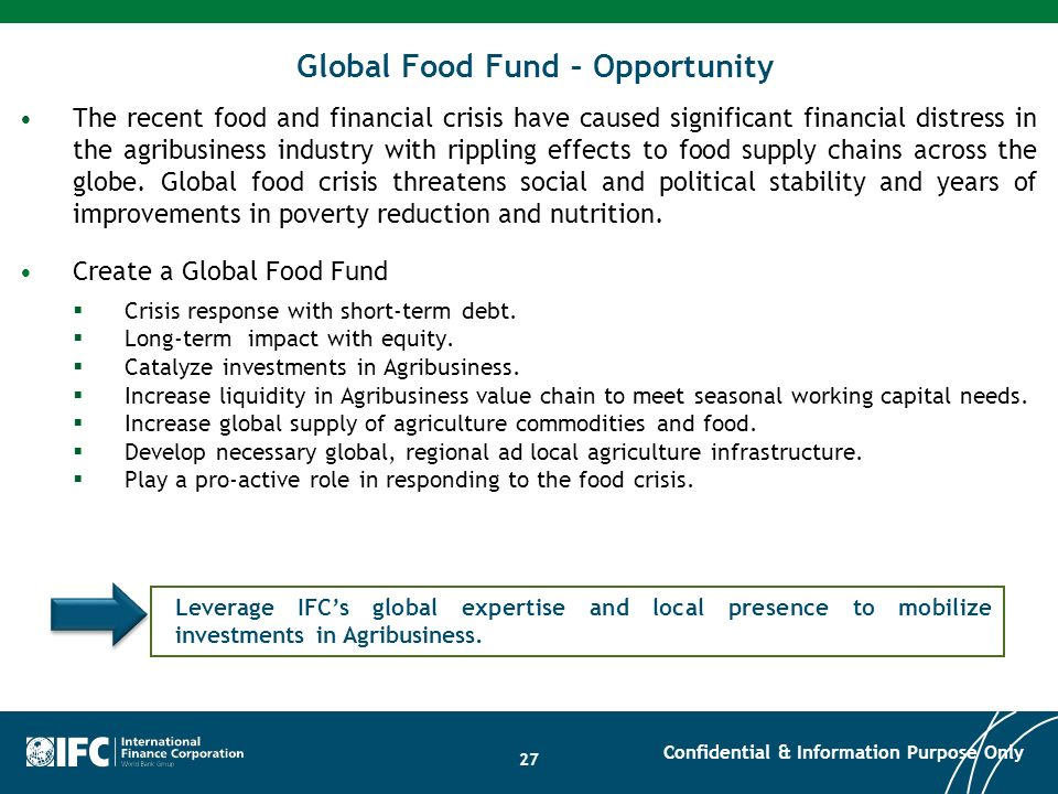 Global Food Fund – Opportunity The recent food and financial crisis have caused significant financial distress in the agribusiness industry with rippl